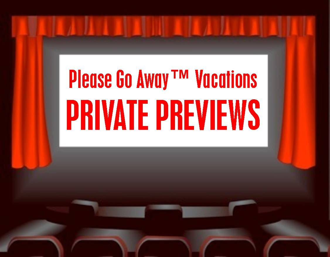 Please Go Away™ Vacations PRIVATE PREVIEWS of travel happenings